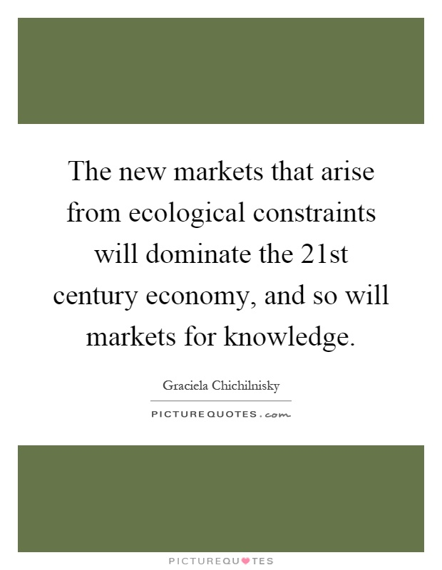 The new markets that arise from ecological constraints will dominate the 21st century economy, and so will markets for knowledge Picture Quote #1