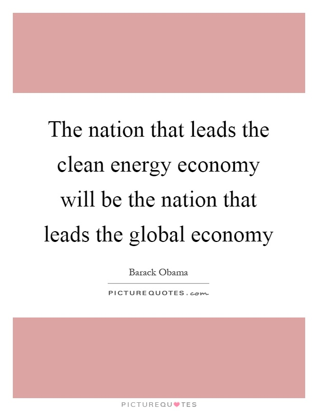 The nation that leads the clean energy economy will be the nation that leads the global economy Picture Quote #1