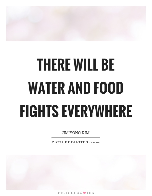 There will be water and food fights everywhere Picture Quote #1