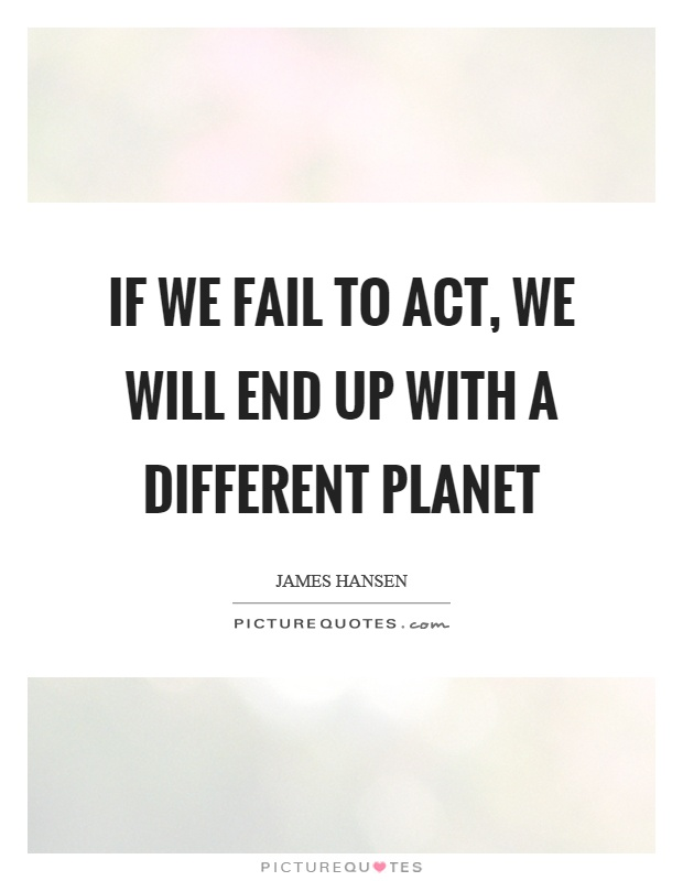 If we fail to act, we will end up with a different planet Picture Quote #1