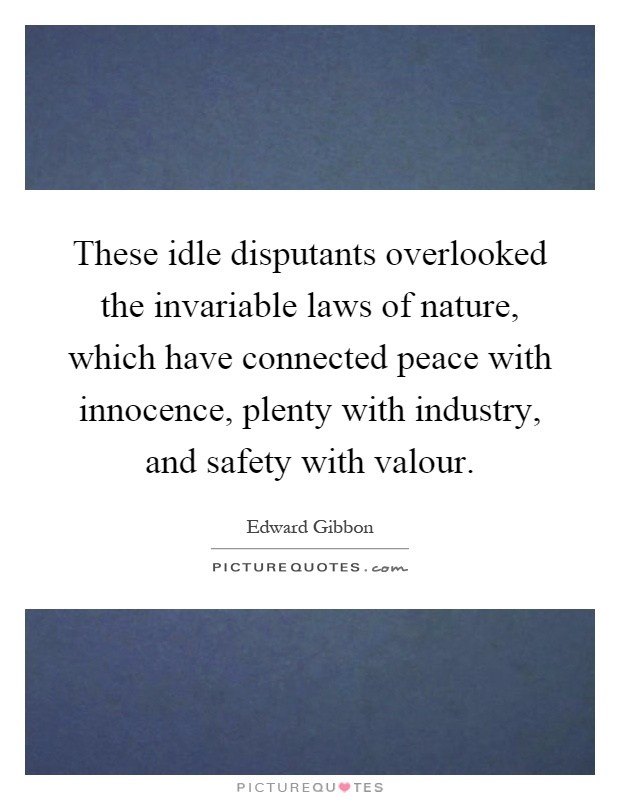 These idle disputants overlooked the invariable laws of nature, which have connected peace with innocence, plenty with industry, and safety with valour Picture Quote #1