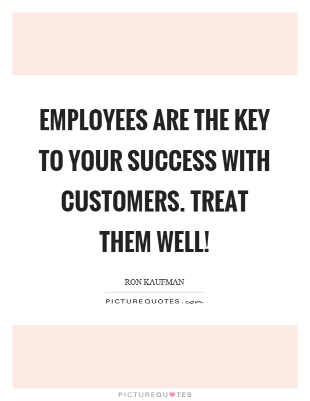 Employees are the key to your success with customers. Treat them well! Picture Quote #1