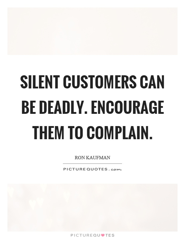Silent customers can be deadly. Encourage them to complain Picture Quote #1