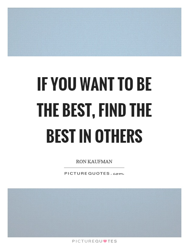 If you want to be the best, find the best in others Picture Quote #1