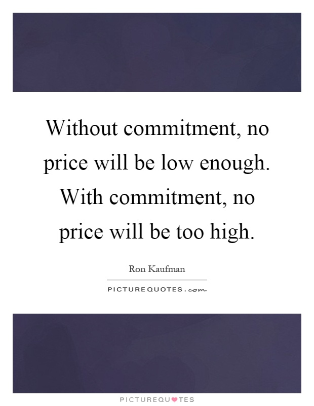 Without commitment, no price will be low enough. With commitment, no price will be too high Picture Quote #1