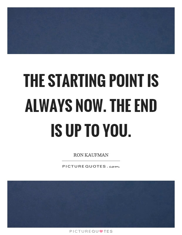 The starting point is always now. The end is up to you Picture Quote #1