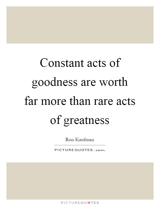 Constant acts of goodness are worth far more than rare acts of greatness Picture Quote #1