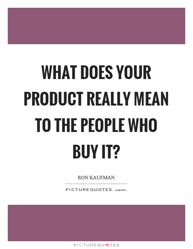 What does your product really mean to the people who buy it? Picture Quote #1
