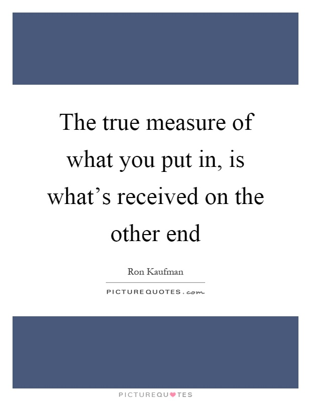 The true measure of what you put in, is what's received on the other end Picture Quote #1