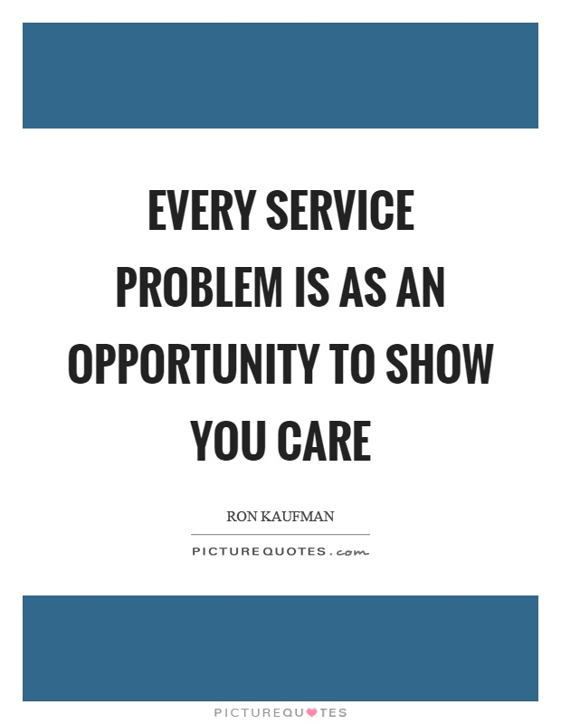 Every service problem is as an opportunity to show you care Picture Quote #1