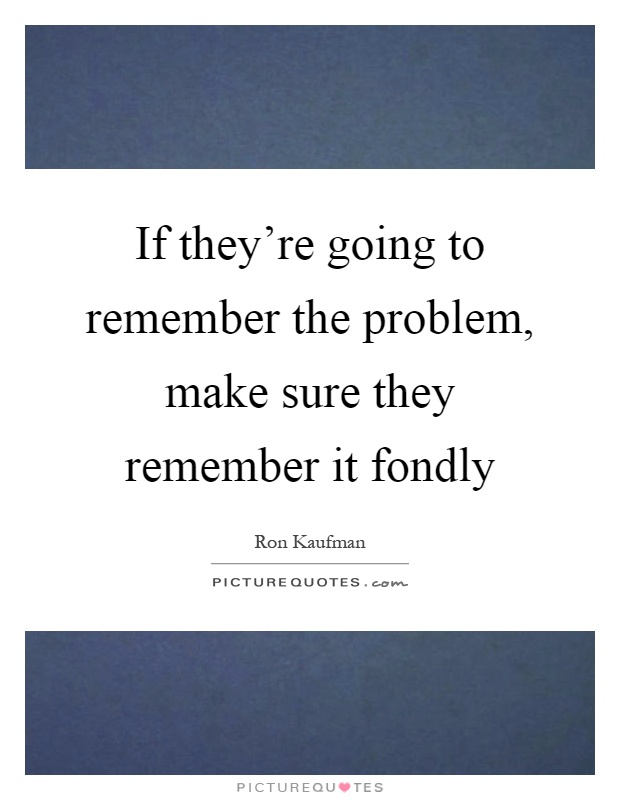 If they're going to remember the problem, make sure they remember it fondly Picture Quote #1
