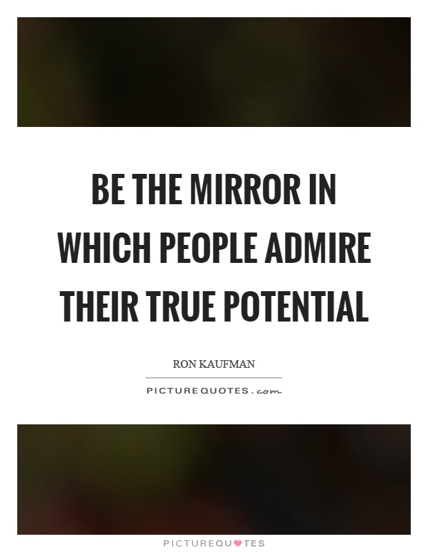Be the mirror in which people admire their true potential Picture Quote #1