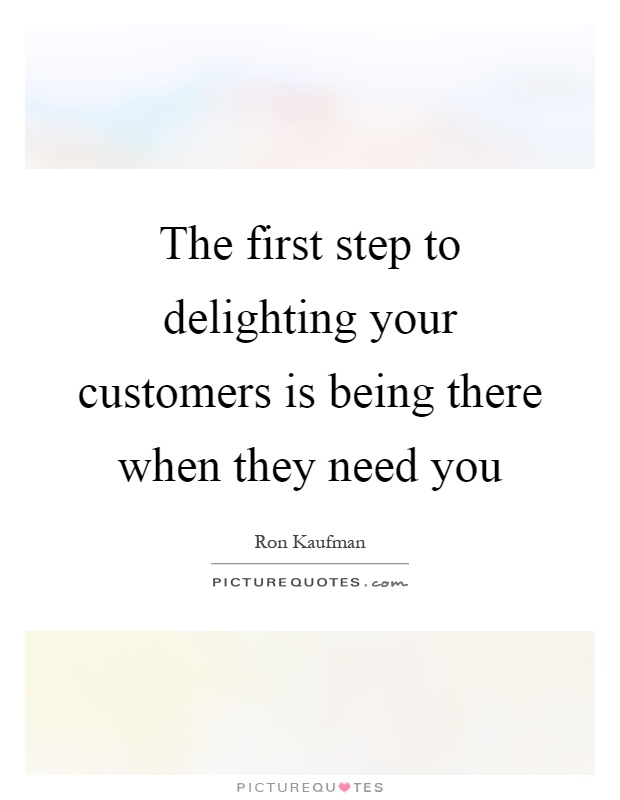 The first step to delighting your customers is being there when they need you Picture Quote #1