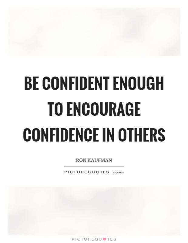 Be confident enough to encourage confidence in others Picture Quote #1
