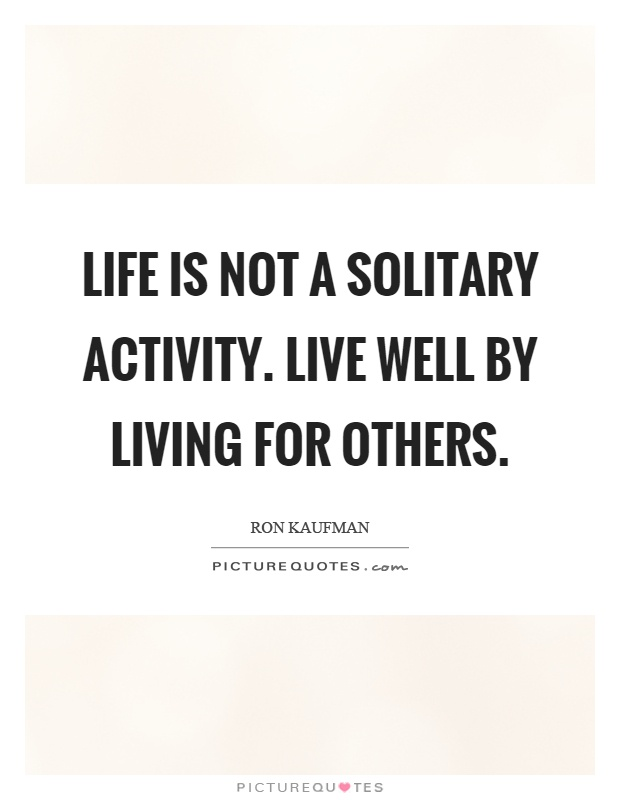 Life is not a solitary activity. Live well by living for others Picture Quote #1