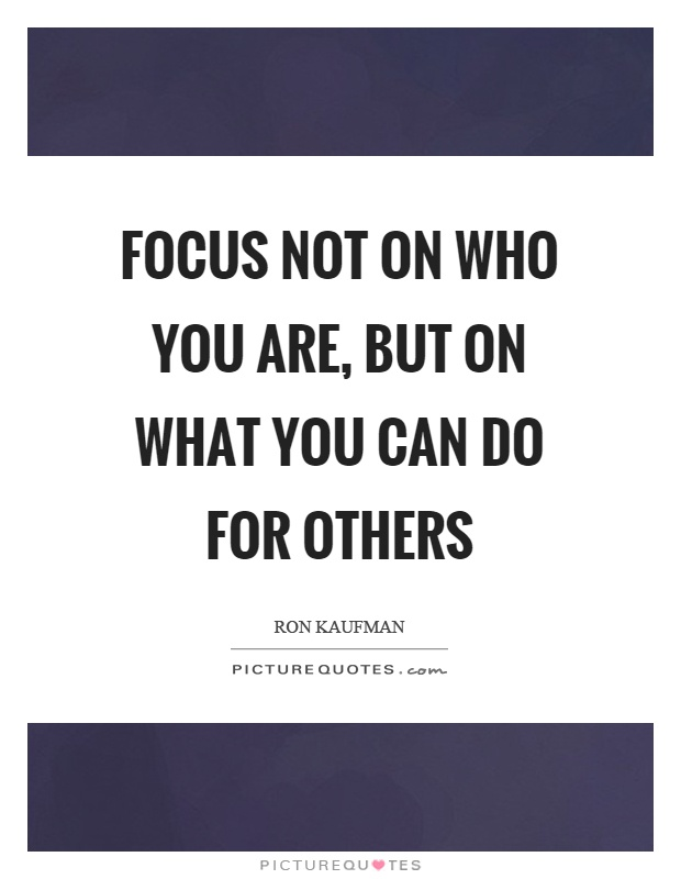 Focus not on who you are, but on what you can do for others Picture Quote #1