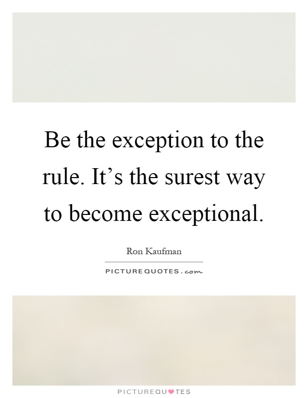 Be the exception to the rule. It's the surest way to become exceptional Picture Quote #1