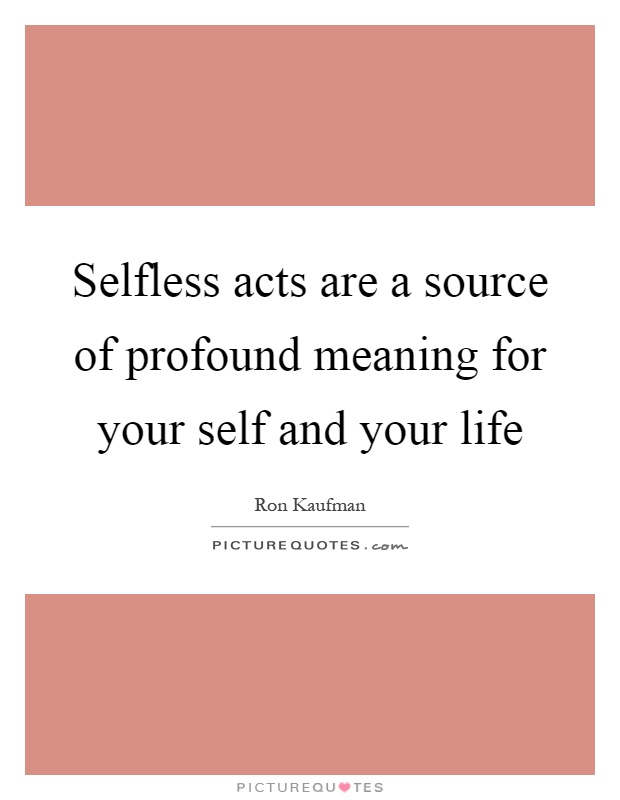 Selfless acts are a source of profound meaning for your self and your life Picture Quote #1
