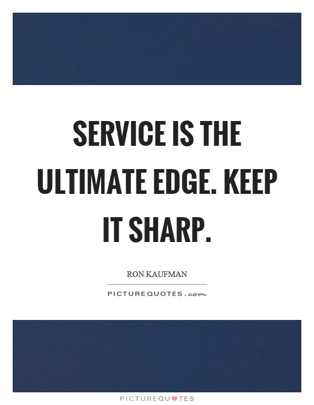 Service is the ultimate edge. Keep it sharp Picture Quote #1
