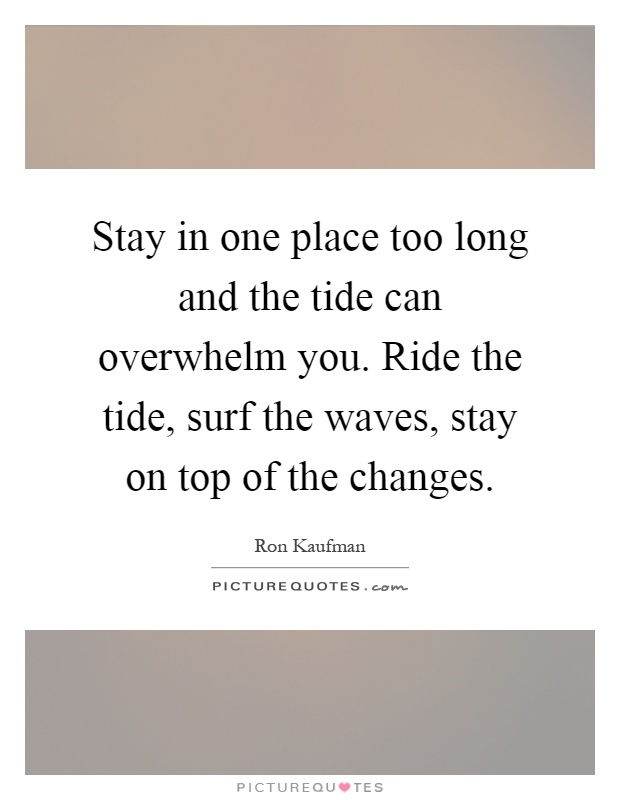 Stay in one place too long and the tide can overwhelm you. Ride the tide, surf the waves, stay on top of the changes Picture Quote #1