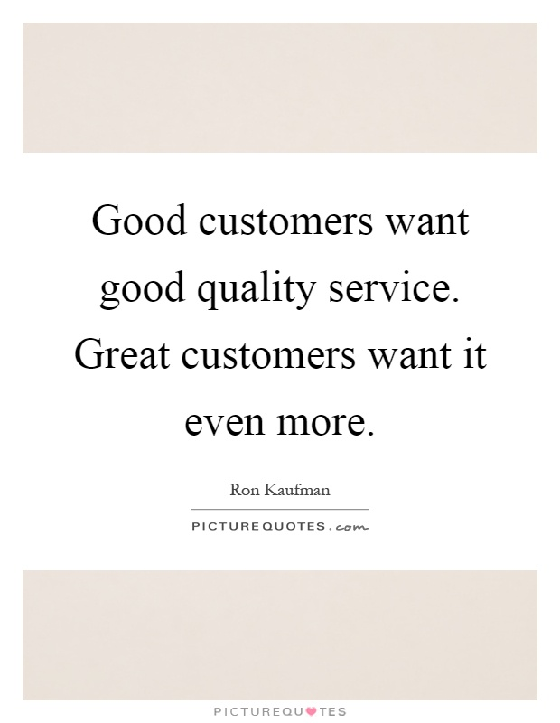 Good customers want good quality service. Great customers want it even more Picture Quote #1