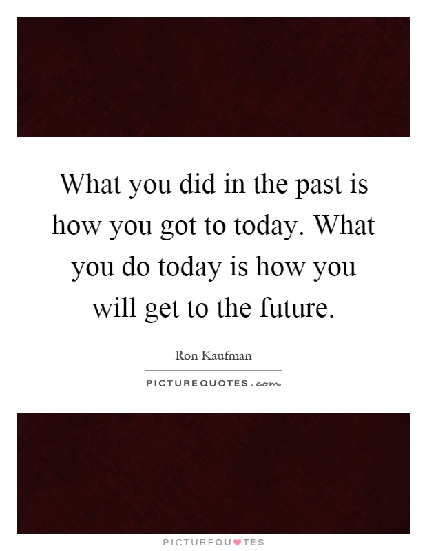 What you did in the past is how you got to today. What you do today is how you will get to the future Picture Quote #1