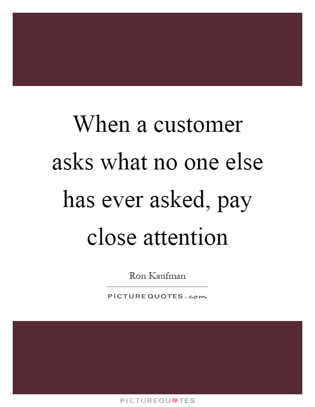 When a customer asks what no one else has ever asked, pay close attention Picture Quote #1