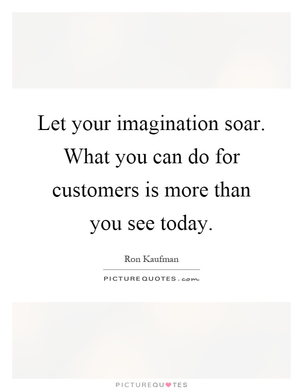 Let your imagination soar. What you can do for customers is more than you see today Picture Quote #1