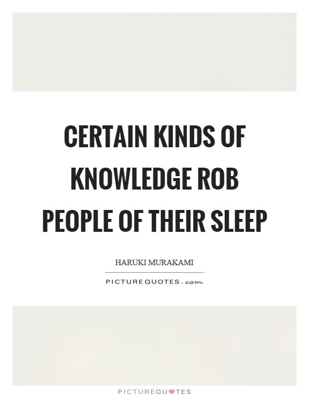 Certain kinds of knowledge rob people of their sleep Picture Quote #1