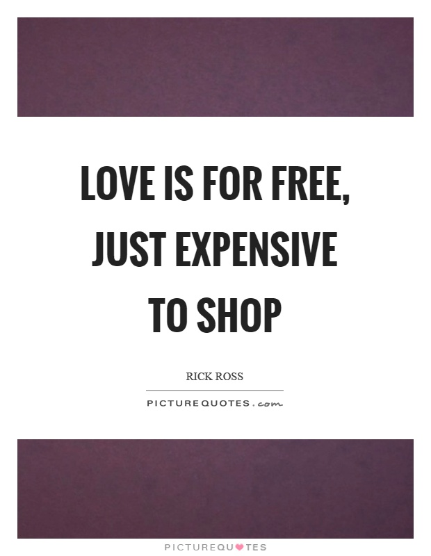 Love is for free, just expensive to shop Picture Quote #1