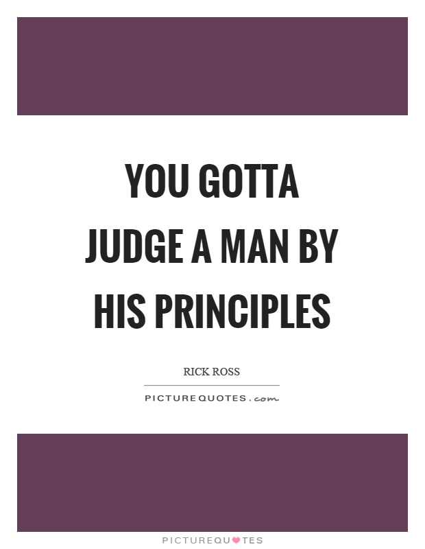 You gotta judge a man by his principles Picture Quote #1