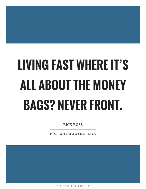 Living fast where it's all about the money bags? Never front Picture Quote #1