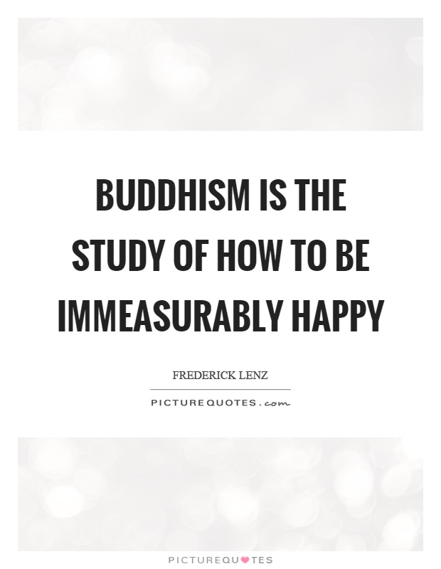 Buddhism is the study of how to be immeasurably happy Picture Quote #1