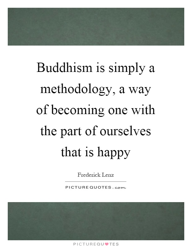 Buddhism is simply a methodology, a way of becoming one with the part of ourselves that is happy Picture Quote #1