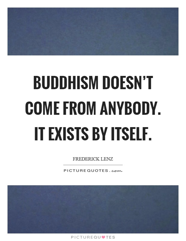 Buddhism doesn't come from anybody. It exists by itself Picture Quote #1