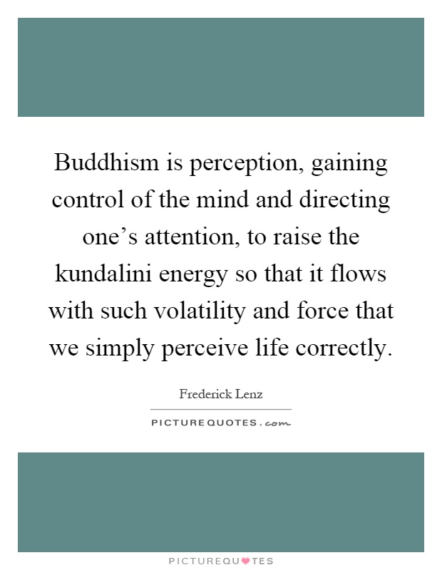 Buddhism is perception, gaining control of the mind and directing one's attention, to raise the kundalini energy so that it flows with such volatility and force that we simply perceive life correctly Picture Quote #1