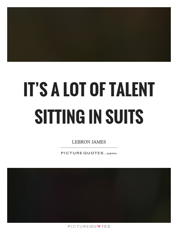 It's a lot of talent sitting in suits Picture Quote #1