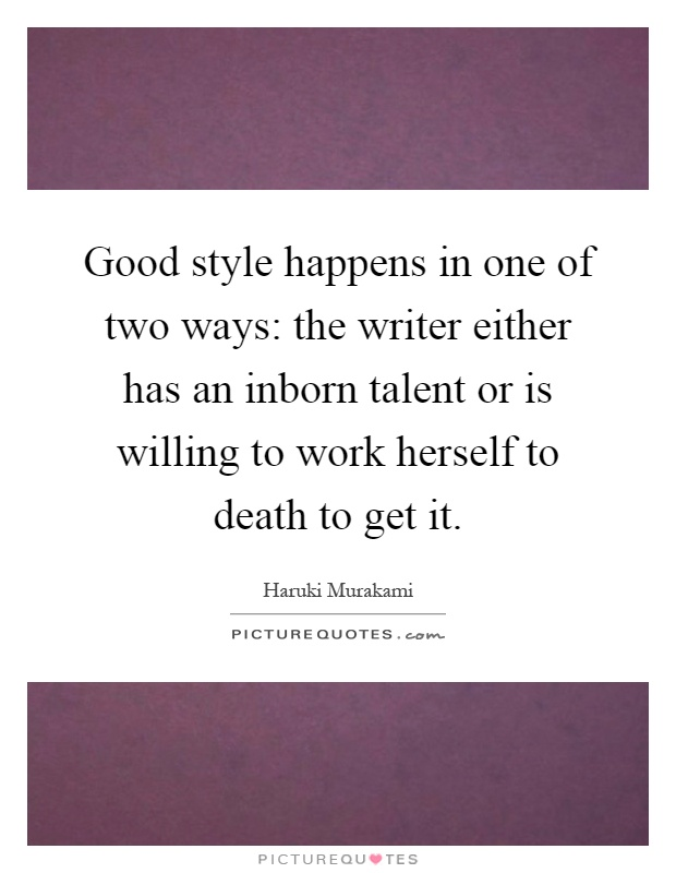 Good style happens in one of two ways: the writer either has an inborn talent or is willing to work herself to death to get it Picture Quote #1