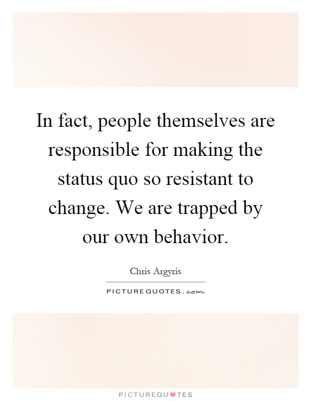In fact, people themselves are responsible for making the status quo so resistant to change. We are trapped by our own behavior Picture Quote #1