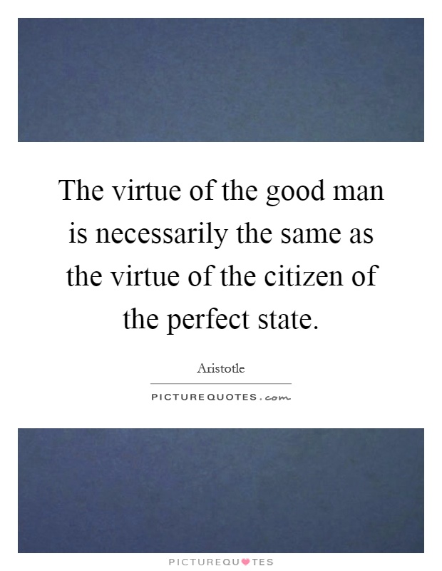 The virtue of the good man is necessarily the same as the virtue of the citizen of the perfect state Picture Quote #1