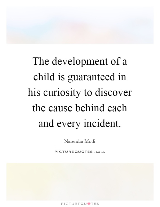 The development of a child is guaranteed in his curiosity to discover the cause behind each and every incident Picture Quote #1