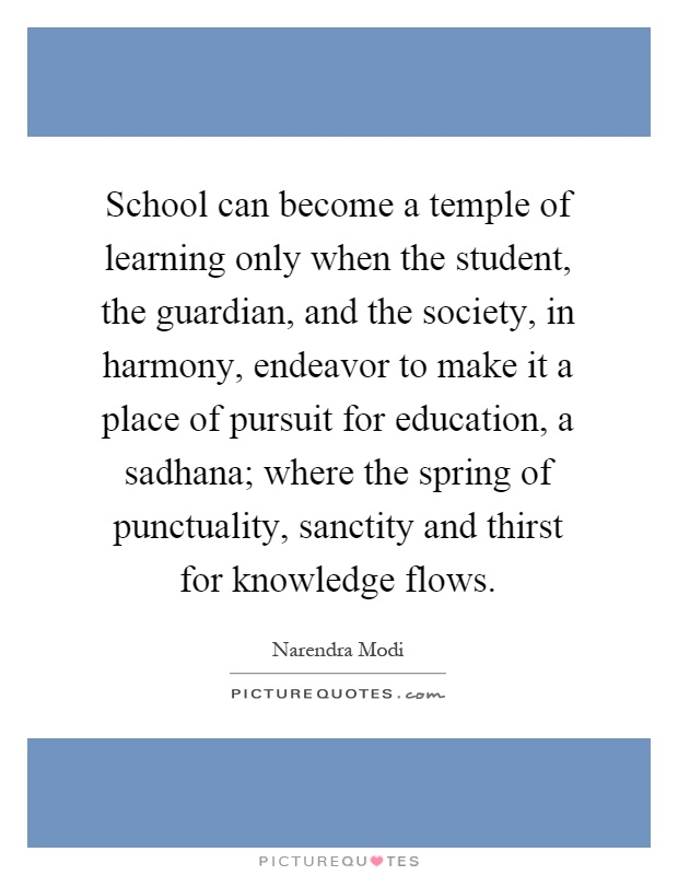 School can become a temple of learning only when the student, the guardian, and the society, in harmony, endeavor to make it a place of pursuit for education, a sadhana; where the spring of punctuality, sanctity and thirst for knowledge flows Picture Quote #1