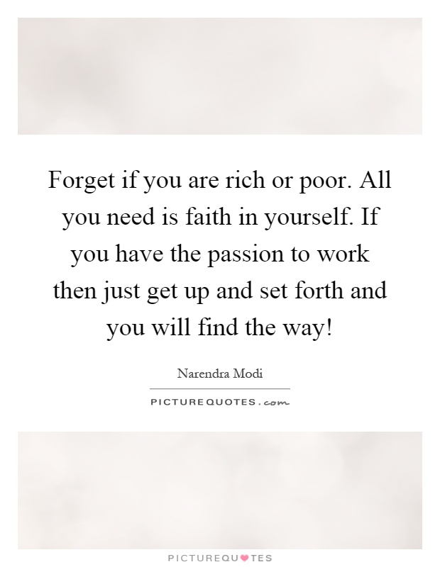 Forget if you are rich or poor. All you need is faith in yourself. If you have the passion to work then just get up and set forth and you will find the way! Picture Quote #1