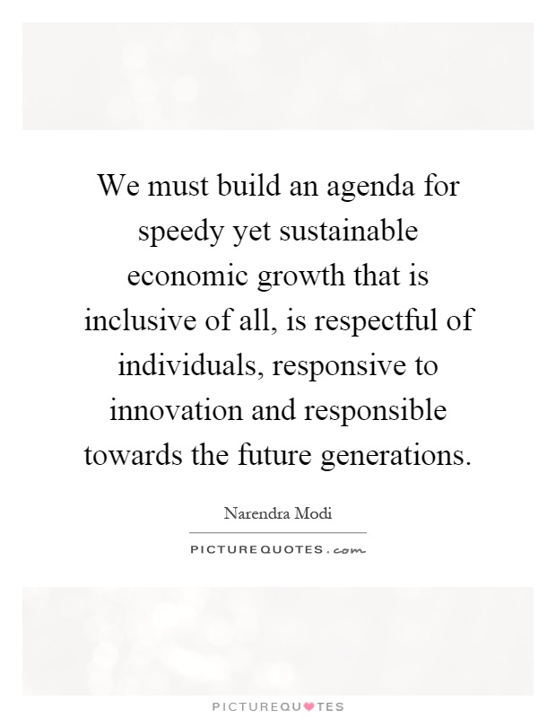 We must build an agenda for speedy yet sustainable economic growth that is inclusive of all, is respectful of individuals, responsive to innovation and responsible towards the future generations Picture Quote #1