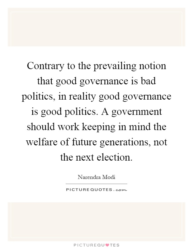 Contrary to the prevailing notion that good governance is bad politics, in reality good governance is good politics. A government should work keeping in mind the welfare of future generations, not the next election Picture Quote #1