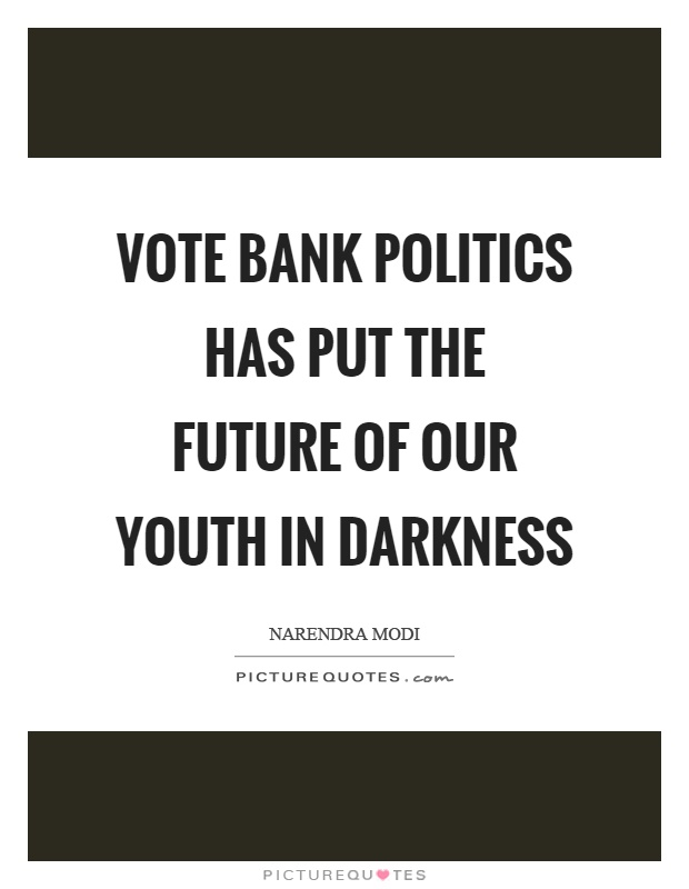 Vote bank politics has put the future of our youth in darkness Picture Quote #1