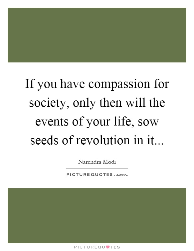 If you have compassion for society, only then will the events of your life, sow seeds of revolution in it Picture Quote #1