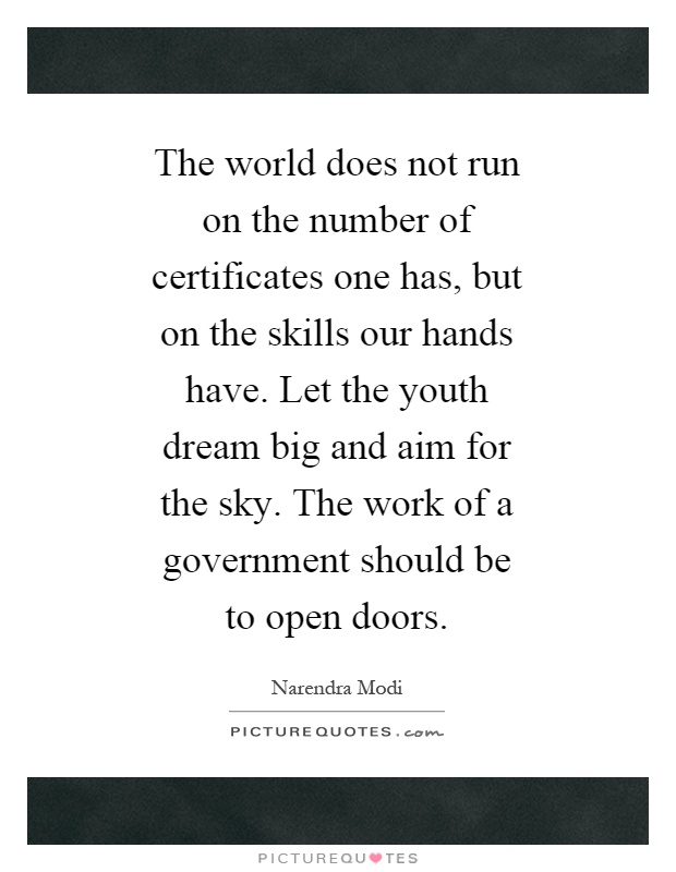 The world does not run on the number of certificates one has, but on the skills our hands have. Let the youth dream big and aim for the sky. The work of a government should be to open doors Picture Quote #1