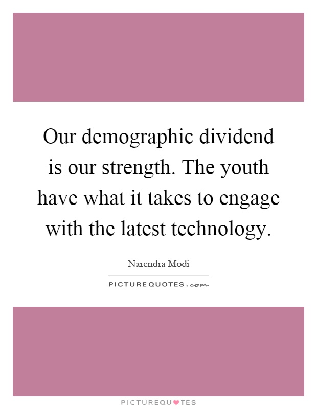 Our demographic dividend is our strength. The youth have what it takes to engage with the latest technology Picture Quote #1