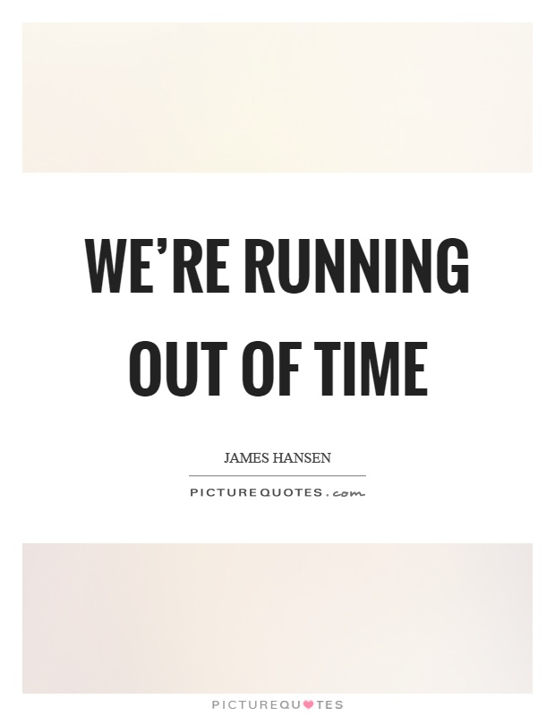 We're running out of time Picture Quote #1